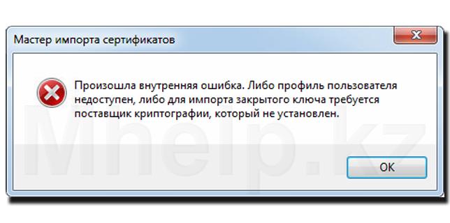 Произошла внутренняя ошибка. Либо профиль пользователя недоступен, либо для импорта закрытого ключа требуется поставщик криптографии, который не установлен - Mhelp.kz