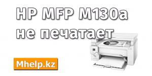 МФУ HP LaserJet Pro MFP M130a не печатает - MHelp.kz